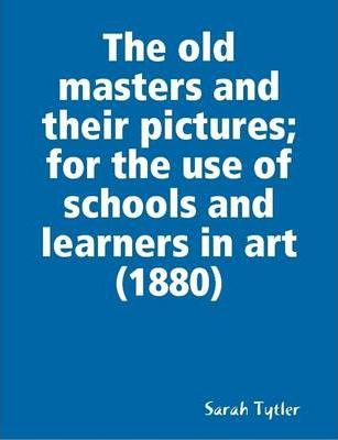 The Old Masters and Their Pictures; for the Use of Schools and Learners in Art (1880)