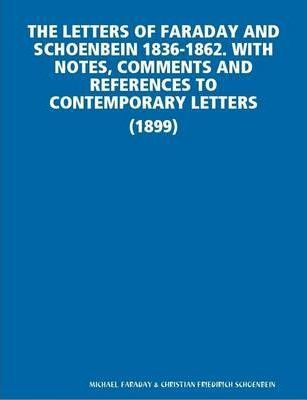 THE Letters of Faraday and Schoenbein 1836-1862. with Notes, Comments and References to Contemporary Letters (1899)