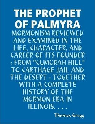 """THE Prophet of Palmyra : Mormonism Reviewed and Examined in the Life, Character, and Career of Its Founder : from """"Cumorah Hill"""" to Carthage Jail and the Desert : Together with A Complete History of the Mormon Era in Illinois..."""