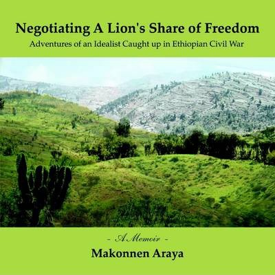 Negotiating A Lion's Share of Freedom:Adventures of an Idealist Caught Up in Ethiopian Civil War