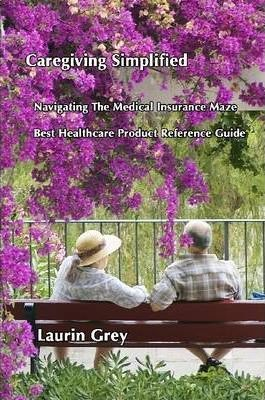 Caregiving Simplified/Navigating the Medical Insurance Maze/Best Healthcare Product Reference Guide
