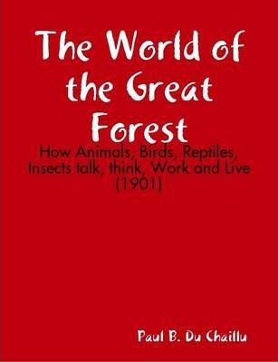 The World of the Great Forest : How Animals, Birds, Reptiles, Insects Talk, Think, Work and Live (1901)