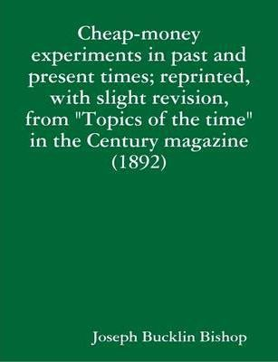 "Cheap-money Experiments in Past and Present Times; Reprinted, with Slight Revision, from ""Topics of the Time"" in the Century Magazine (1892)"