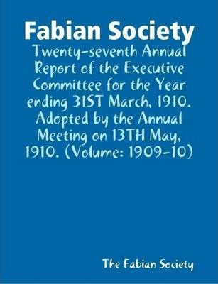 Fabian Society:Twenty-seventh Annual Report of the Executive Committee for the Year Ending 31ST March, 1910. Adopted by the Annual Meeting on 13TH May, 1910. (Volume: 1909-10)