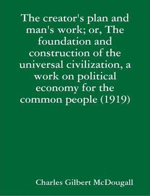 The Creator's Plan and Man's Work; or, The Foundation and Construction of the Universal Civilization, a Work on Political Economy for the Common People (1919)