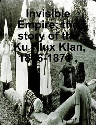 Invisible Empire; the Story of the Ku Klux Klan, 1866-1871,