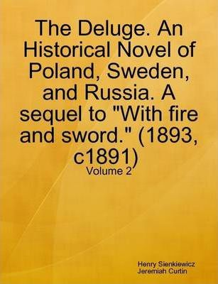 """The Deluge. An Historical Novel of Poland, Sweden, and Russia. A Sequel to """"With Fire and Sword."""" (1893, C1891) Volume: 2"""