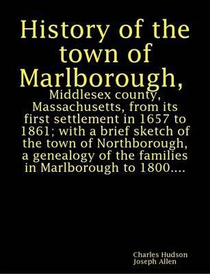 History of the Town of Marlborough, Middlesex County, Massachusetts, from Its First Settlement in 1657 to 1861; with a Brief Sketch of the Town of Northborough, a Genealogy of the Families in Marlborough to 1800...