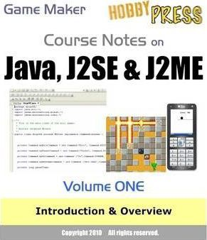 Game Maker Course Notes on Java, J2SE & J2ME Volume ONE: Introduction and Overview