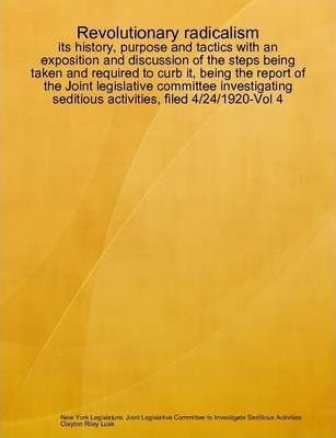 Revolutionary Radicalism : Its History, Purpose and Tactics with an Exposition and Discussion of the Steps Being Taken and Required to Curb it, Being the Report of the Joint Legislative Committee Investigating Seditious Activities, Filed 4/24/1920-Vol 4