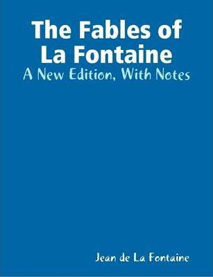 The Fables of La Fontaine - A New Edition, With Notes
