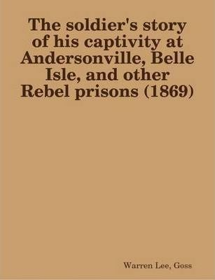 The Soldier's Story of His Captivity at Andersonville, Belle Isle, and Other Rebel Prisons (1869)