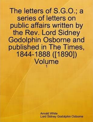 The Letters of S.G.O.; a Series of Letters on Public Affairs Written by the Rev. Lord Sidney Godolphin Osborne and Published in The Times, 1844-1888 ([1890]) Volume: 1