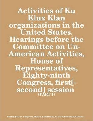 Activities of Ku Klux Klan Organizations in the United States. Hearings Before the Committee on Un-American Activities, House of Representatives, Eighty-ninth Congress, First[-second] Session (PART: 1)