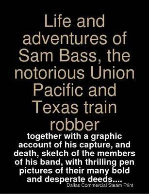 Life and Adventures of Sam Bass, the Notorious Union Pacific and Texas Train Robber : Together with a Graphic Account of His Capture, and Death, Sketch of the Members of His Band, with Thrilling Pen Pictures of Their Many Bold and Desperate Deeds...