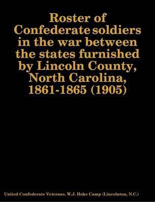 Roster of Confederate Soldiers in the War Between the States Furnished by Lincoln County, North Carolina, 1861-1865 (1905)