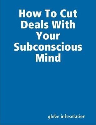 How To Cut Deals With Your Subconscious Mind