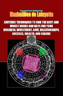 Esoteric Techniques to Find the Best & Worst Hours & Days for Your Business,Love, Relationships,Success,Wealth,