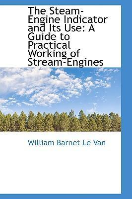 The Steam-Engine Indicator and Its Use: A Guide to Practical Working of Stream-Engines