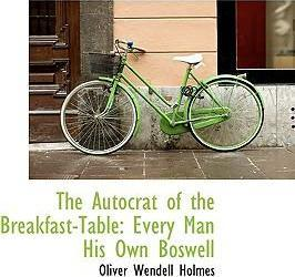 The Autocrat of the Breakfast-Table : Every Man His Own Boswell