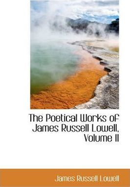 The Poetical Works of James Russell Lowell, Volume II