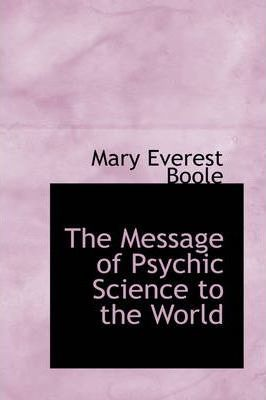 The Message of Psychic Science to the World : Mary Everest Boole :  9780559903595