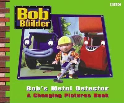 Bob the Builder: Bob's Metal Detector - A Changing Pictures Book