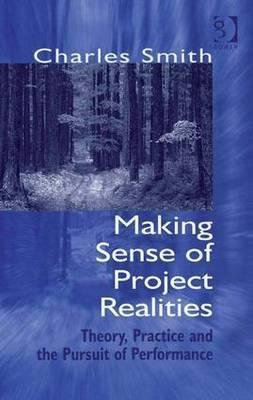 Making Sense of Project Realities  Theory, Practice and the Pursuit of Performance