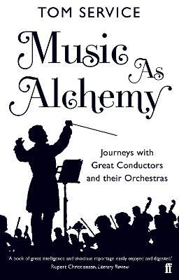 Music as Alchemy : Journeys with Great Conductors and their Orchestras