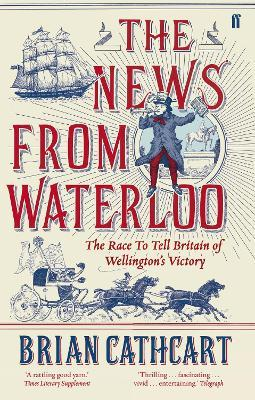 The News from Waterloo : The Race to Tell Britain of Wellington's Victory
