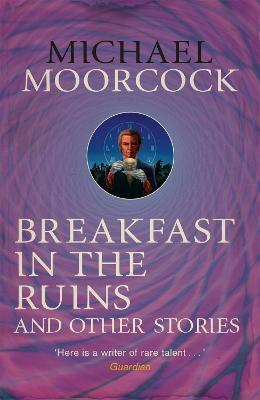 Breakfast in the Ruins and Other Stories : The Best Short Fiction Of Michael Moorcock Volume 3