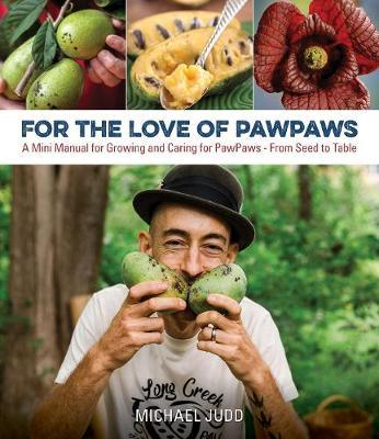 For the Love of Paw Paws : A Mini Manual for Growing and Caring for Paw Paws--From Seed to Table