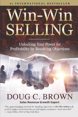 Win-Win Selling  Unlocking Your Power for Profitability by Resolving Objections