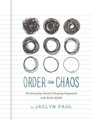 Order from Chaos : The Everyday Grind of Staying Organized with Adult ADHD