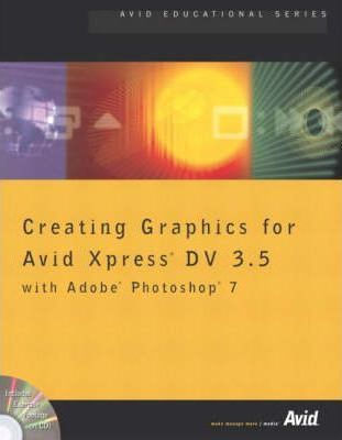 Avid Xpress DV 3.5 Editing with Color Correction for Avid Xpress DV 3.5 with Creating Graphics for Avid Xpress DV 3.5 with Adobe Photoshop with Introduction to Avid Xpress DV 3.5 Effects