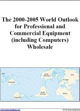 The 2000-2005 World Outlook for Professional and Commercial Equipment (Including Computers Wholesale)