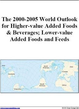 The 2000-2005 World Outlook for Higher-Value Added Foods and Beverages; Lower-Value Added Foods and Feeds
