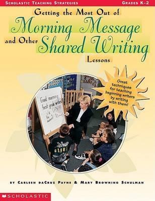 Getting the Most Out of Morning Message and Other Shared Writing Lessons: Great Techniques for Teaching Beginning Writers by Writing with Them
