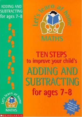 Ten Steps to Improve Your Child's Adding and Subtracting: Age 7-8