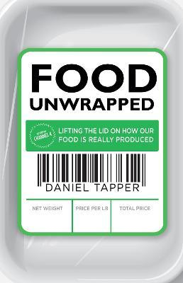 Food Unwrapped : Lifting the Lid on How Our Food Is Really Produced