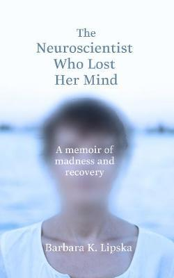 The Neuroscientist Who Lost Her Mind : A Memoir of Madness and Recovery