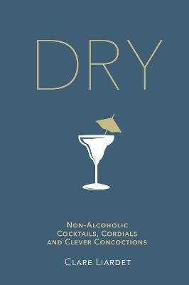 Dry : Non-Alcoholic Cocktails, Cordials and Clever Concoctions