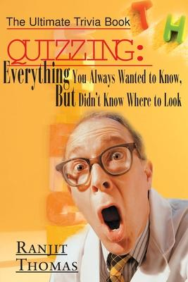 Quizzing: Everything You Always Wanted to Know, But Didn't Know Where to Look : The Ultimate Trivia Book