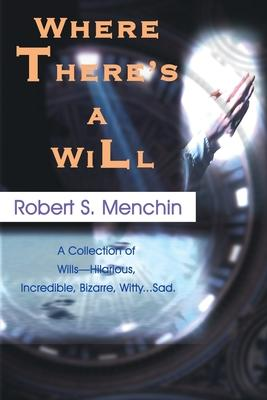 Where There's a Will  A Collection of Wills-Hilarious, Incredible, Bizarre, Witty...Sad.
