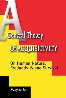A General Theory of Acquisitivity: On Human Nature, Productivity and Survival