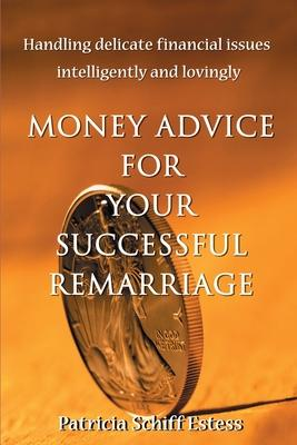 Money Advice for Your Successful Remarriage: Handling Delicate Financial Issues Intelligently and Lovingly