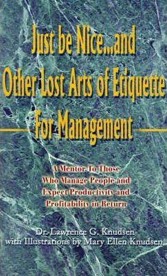 Just Be Nice...and Other Lost Arts of Etiquette for Management  A Mentor to Those Who Manage People and Expect Productivity and Profitability in Return