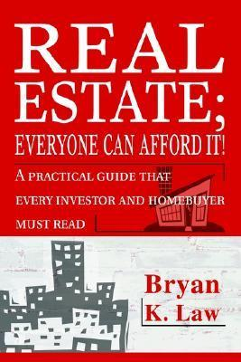 Real Estate; Everyone Can Afford It!: A Practical Guide That Every Investor and Homebuyer Must Read
