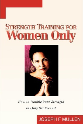 Strength Training for Women Only : How to Double Your Strength in Only Six Weeks! – Joseph F Mullen
