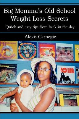 Big Momma's Old School Weight Loss Secrets : Quick and Easy Tips from Back in the Day